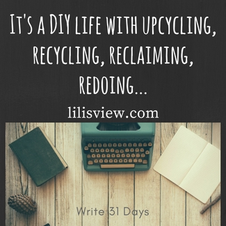 It's a DIY life with upcycling, recycling, reclaiming, redoing...